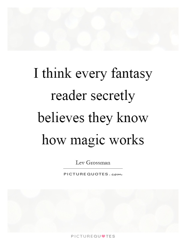 I think every fantasy reader secretly believes they know how magic works Picture Quote #1