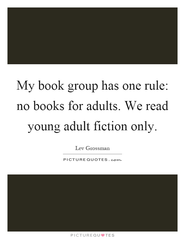 My book group has one rule: no books for adults. We read young adult fiction only Picture Quote #1