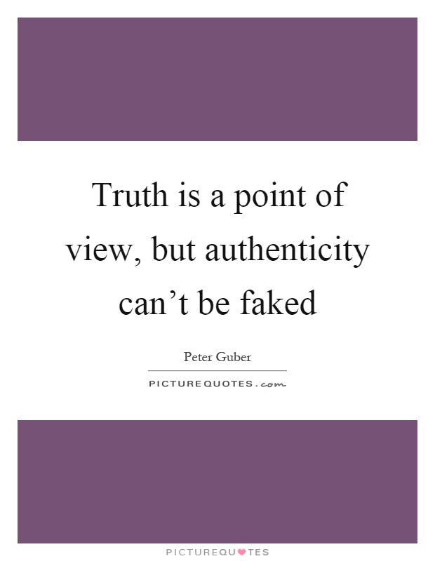 Truth is a point of view, but authenticity can't be faked Picture Quote #1