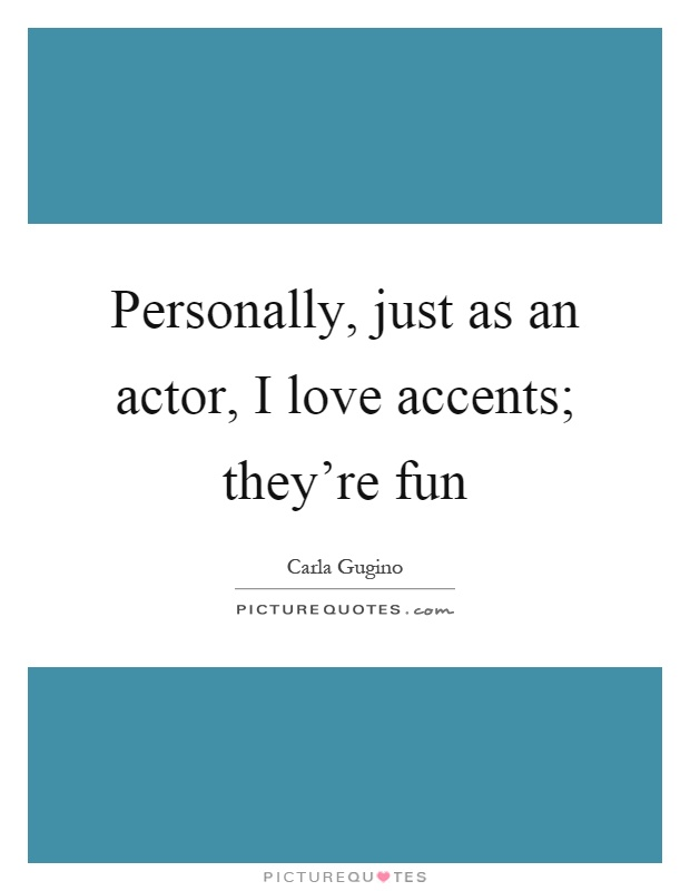 Personally, just as an actor, I love accents; they're fun Picture Quote #1