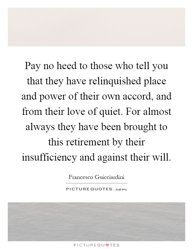 Pay no heed to those who tell you that they have relinquished place and power of their own accord, and from their love of quiet. For almost always they have been brought to this retirement by their insufficiency and against their will Picture Quote #1