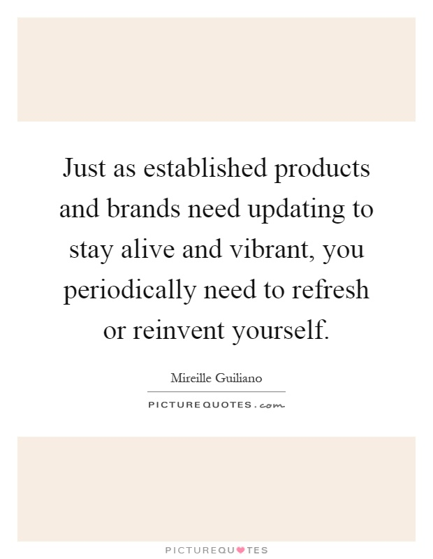 Just as established products and brands need updating to stay alive and vibrant, you periodically need to refresh or reinvent yourself Picture Quote #1