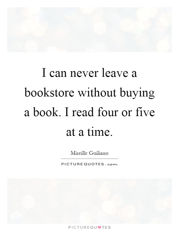 I can never leave a bookstore without buying a book. I read four or five at a time Picture Quote #1