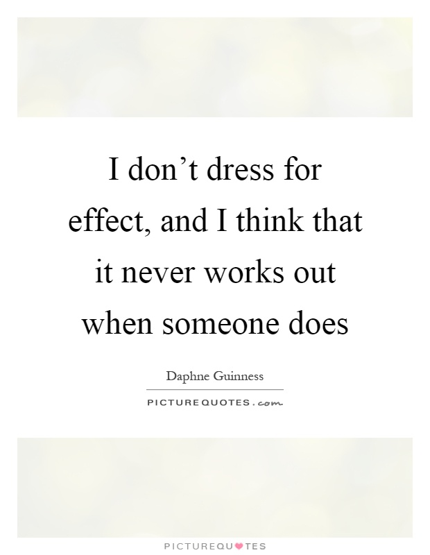 I don't dress for effect, and I think that it never works out when someone does Picture Quote #1
