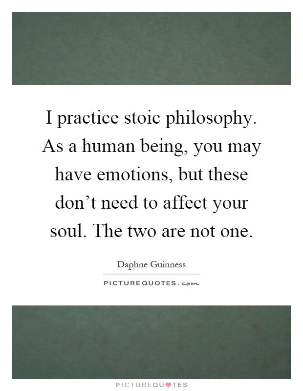 I practice stoic philosophy. As a human being, you may have emotions, but these don't need to affect your soul. The two are not one Picture Quote #1