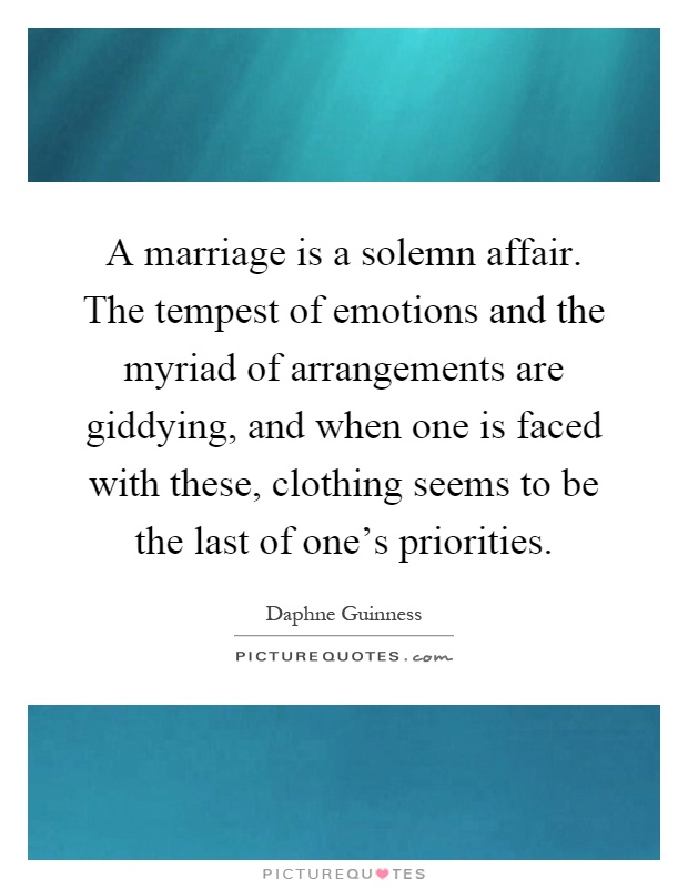 A marriage is a solemn affair. The tempest of emotions and the myriad of arrangements are giddying, and when one is faced with these, clothing seems to be the last of one's priorities Picture Quote #1