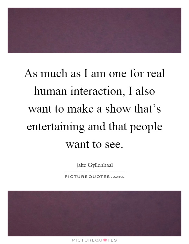 As much as I am one for real human interaction, I also want to make a show that's entertaining and that people want to see Picture Quote #1