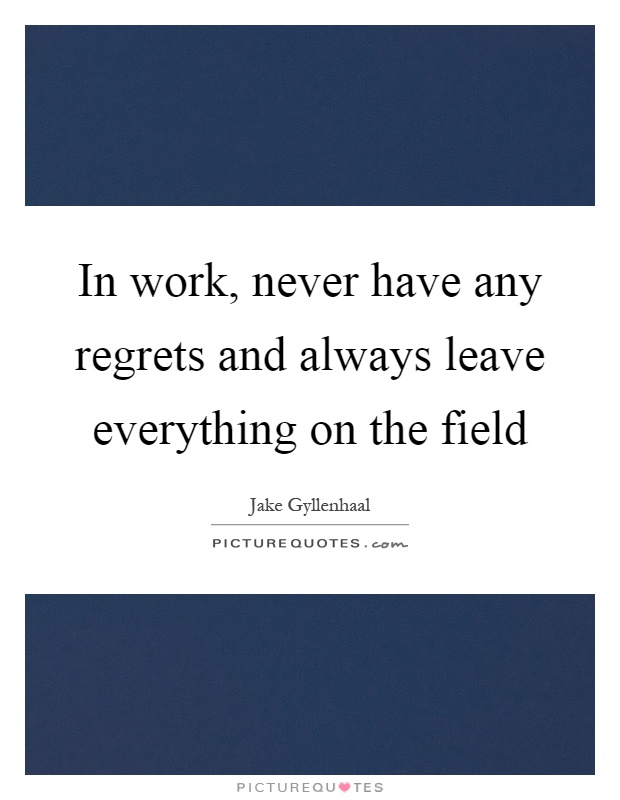 In work, never have any regrets and always leave everything on the field Picture Quote #1