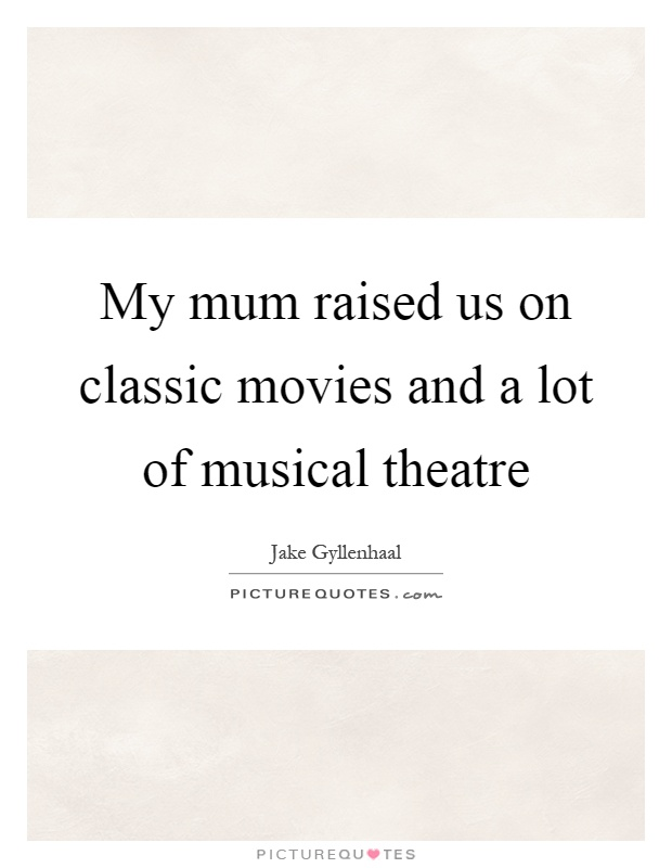 My mum raised us on classic movies and a lot of musical theatre Picture Quote #1