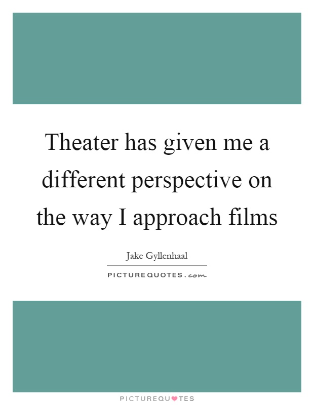 Theater has given me a different perspective on the way I approach films Picture Quote #1