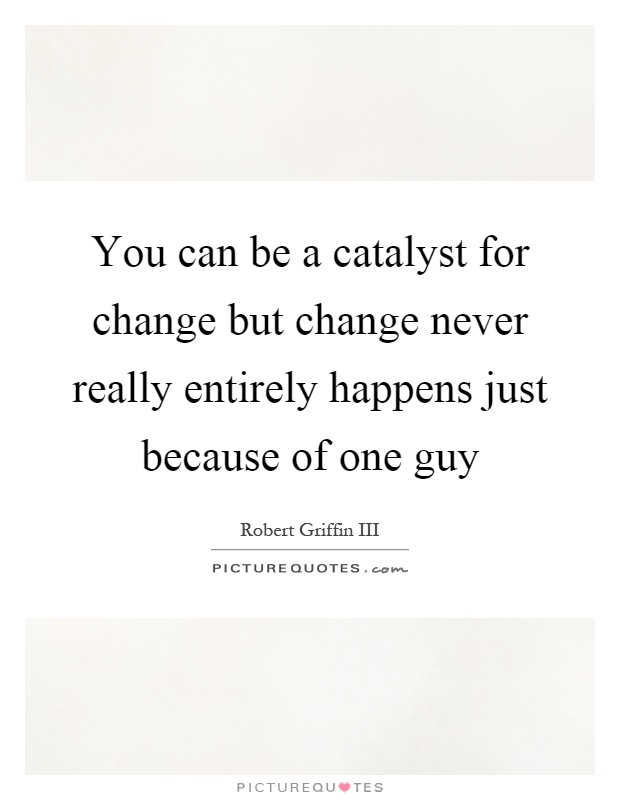 You can be a catalyst for change but change never really entirely happens just because of one guy Picture Quote #1