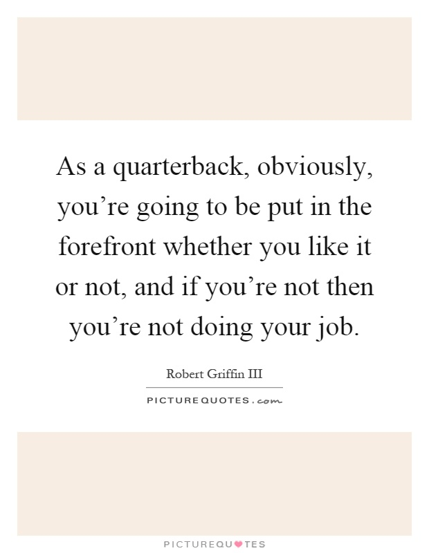 As a quarterback, obviously, you're going to be put in the forefront whether you like it or not, and if you're not then you're not doing your job Picture Quote #1