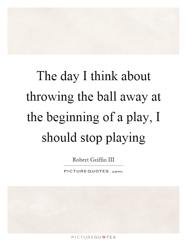 The day I think about throwing the ball away at the beginning of a play, I should stop playing Picture Quote #1