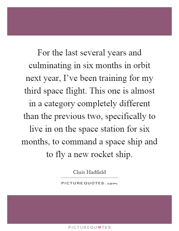 For the last several years and culminating in six months in orbit next year, I've been training for my third space flight. This one is almost in a category completely different than the previous two, specifically to live in on the space station for six months, to command a space ship and to fly a new rocket ship Picture Quote #1
