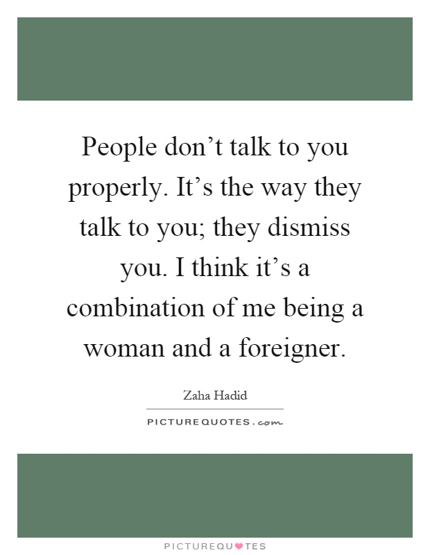 People don't talk to you properly. It's the way they talk to you; they dismiss you. I think it's a combination of me being a woman and a foreigner Picture Quote #1