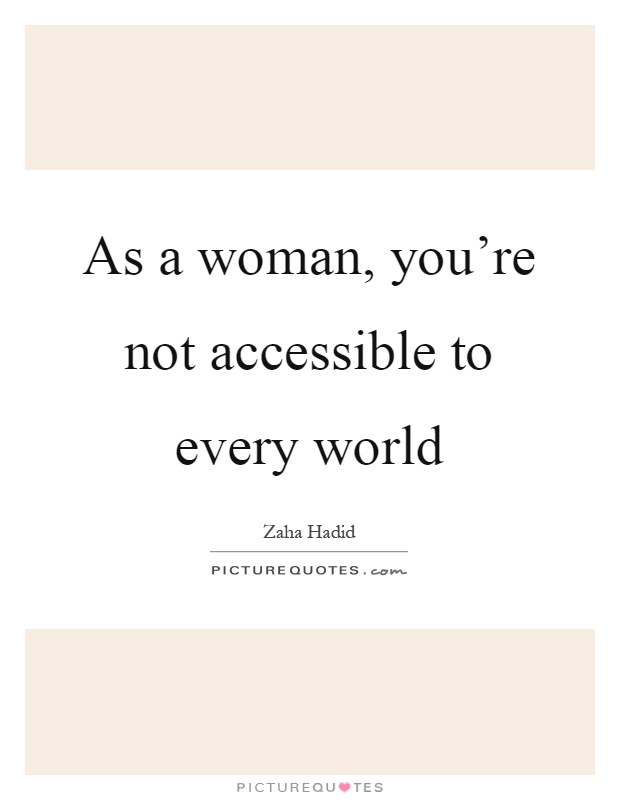 As a woman, you're not accessible to every world Picture Quote #1