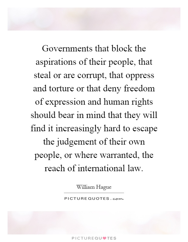 Governments that block the aspirations of their people, that steal or are corrupt, that oppress and torture or that deny freedom of expression and human rights should bear in mind that they will find it increasingly hard to escape the judgement of their own people, or where warranted, the reach of international law Picture Quote #1