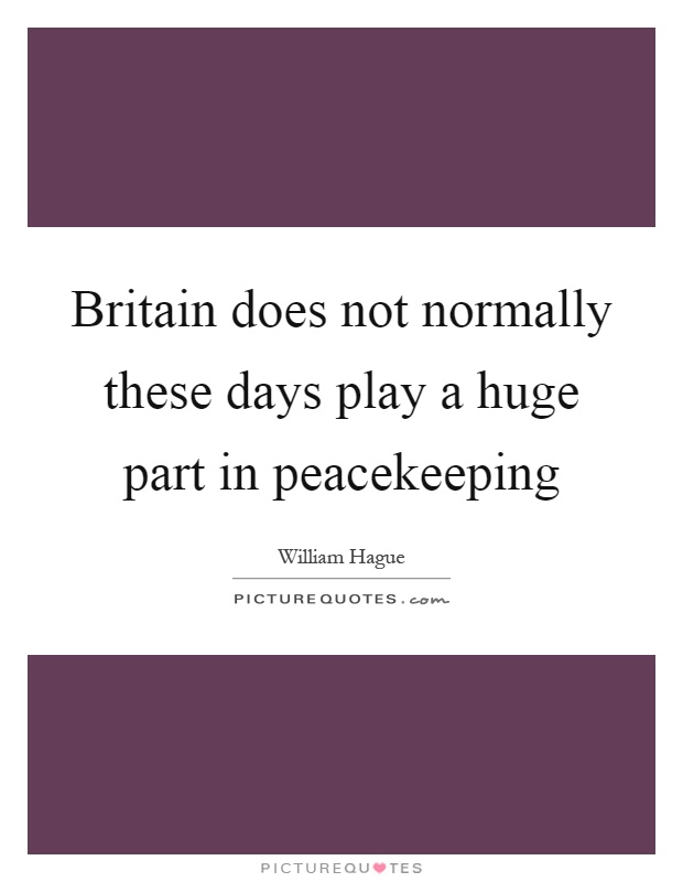 Britain does not normally these days play a huge part in peacekeeping Picture Quote #1