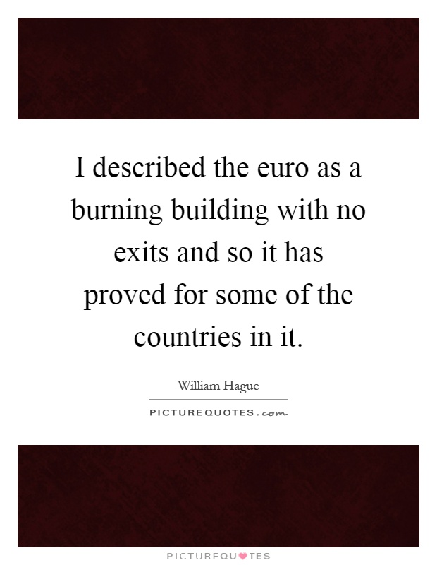I described the euro as a burning building with no exits and so it has proved for some of the countries in it Picture Quote #1