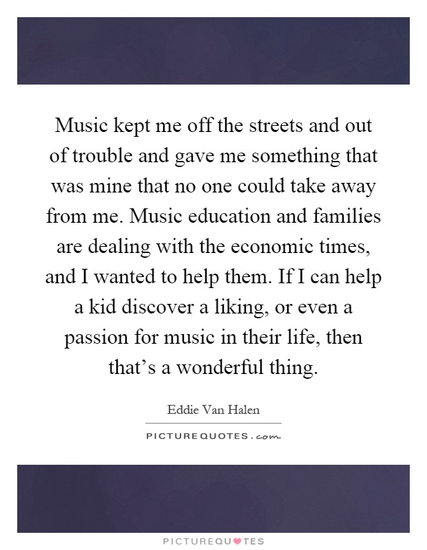 Music kept me off the streets and out of trouble and gave me something that was mine that no one could take away from me. Music education and families are dealing with the economic times, and I wanted to help them. If I can help a kid discover a liking, or even a passion for music in their life, then that's a wonderful thing Picture Quote #1