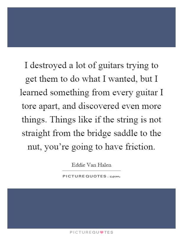 I destroyed a lot of guitars trying to get them to do what I wanted, but I learned something from every guitar I tore apart, and discovered even more things. Things like if the string is not straight from the bridge saddle to the nut, you're going to have friction Picture Quote #1