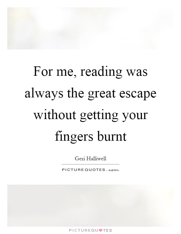 For me, reading was always the great escape without getting your fingers burnt Picture Quote #1