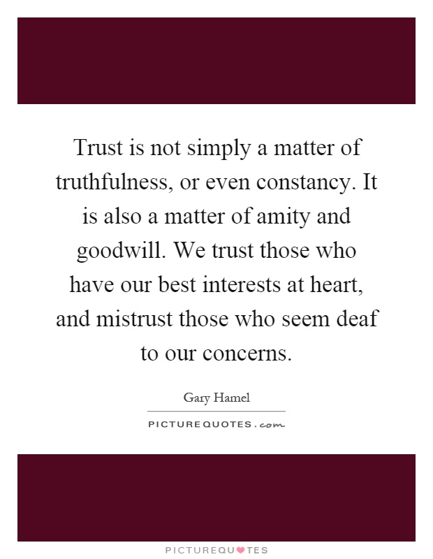 Trust is not simply a matter of truthfulness, or even constancy. It is also a matter of amity and goodwill. We trust those who have our best interests at heart, and mistrust those who seem deaf to our concerns Picture Quote #1