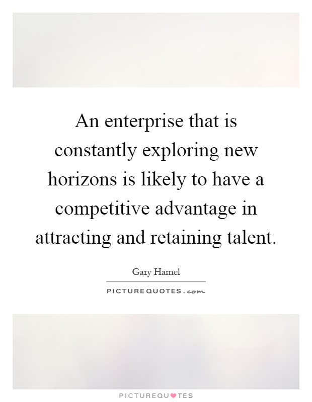 An enterprise that is constantly exploring new horizons is likely to have a competitive advantage in attracting and retaining talent Picture Quote #1