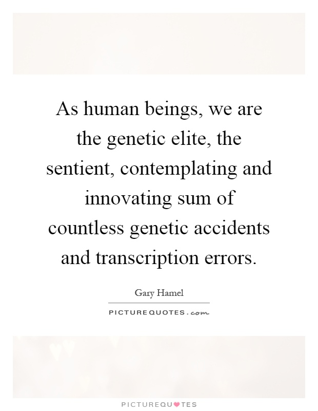 As human beings, we are the genetic elite, the sentient, contemplating and innovating sum of countless genetic accidents and transcription errors Picture Quote #1