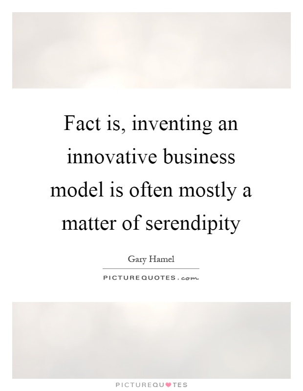 Fact is, inventing an innovative business model is often mostly a matter of serendipity Picture Quote #1