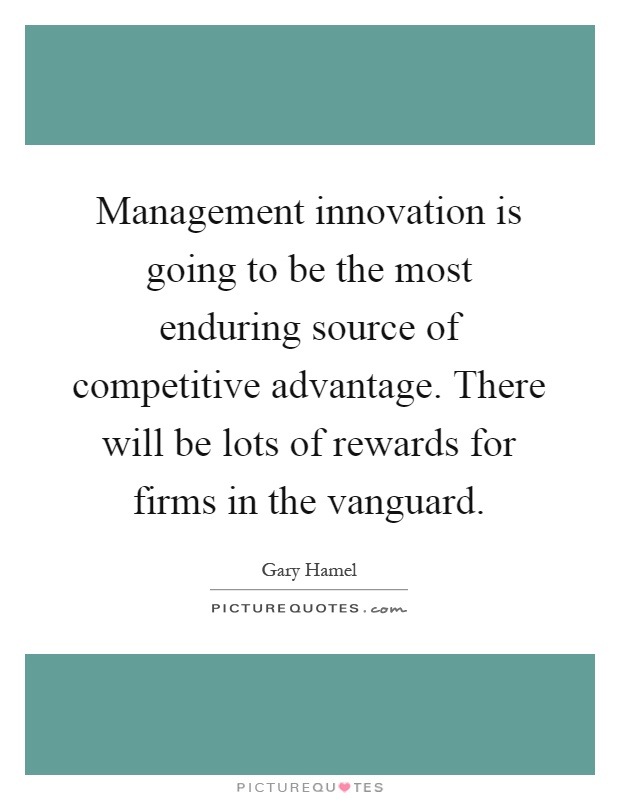 Management innovation is going to be the most enduring source of competitive advantage. There will be lots of rewards for firms in the vanguard Picture Quote #1