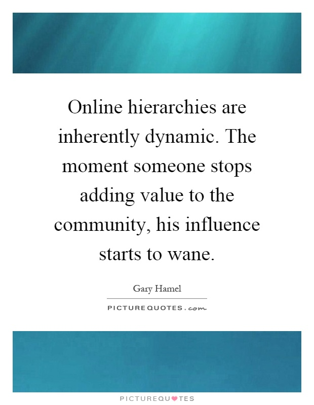 Online hierarchies are inherently dynamic. The moment someone stops adding value to the community, his influence starts to wane Picture Quote #1