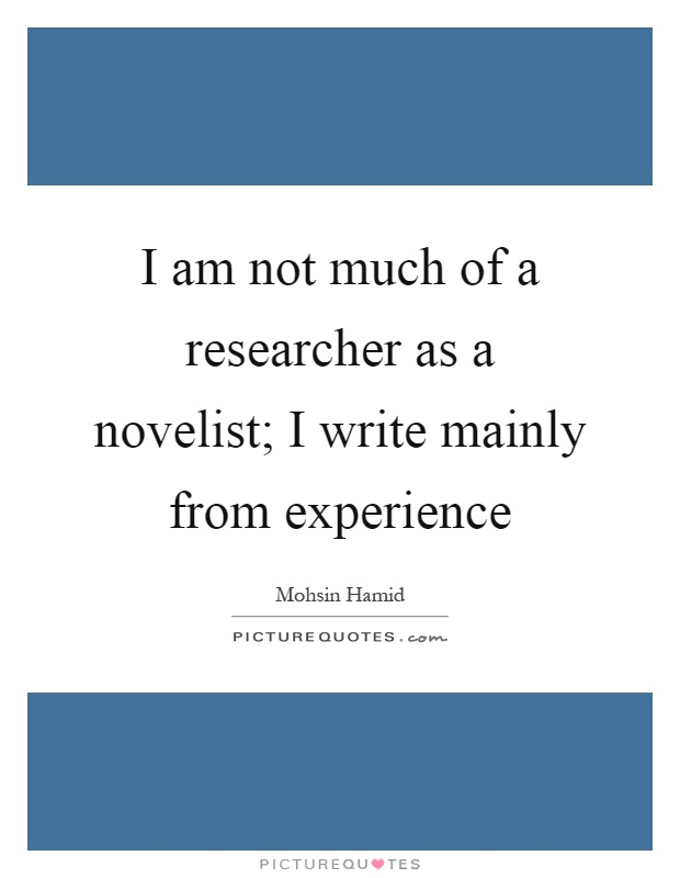I am not much of a researcher as a novelist; I write mainly from experience Picture Quote #1