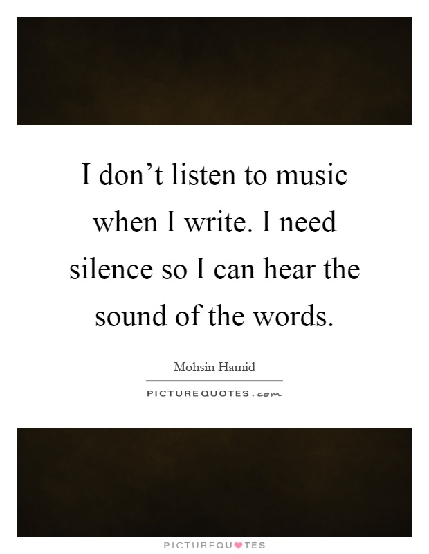 I don't listen to music when I write. I need silence so I can hear the sound of the words Picture Quote #1