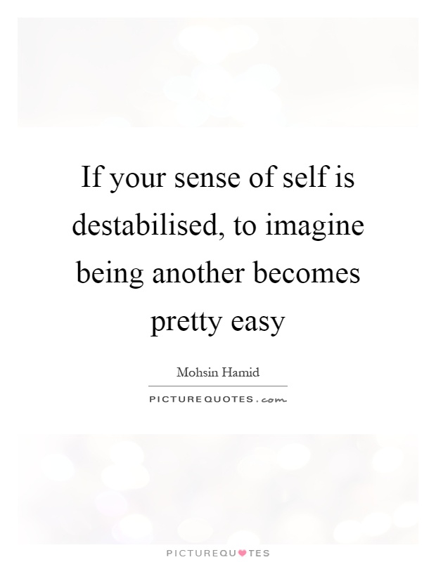 If your sense of self is destabilised, to imagine being another becomes pretty easy Picture Quote #1