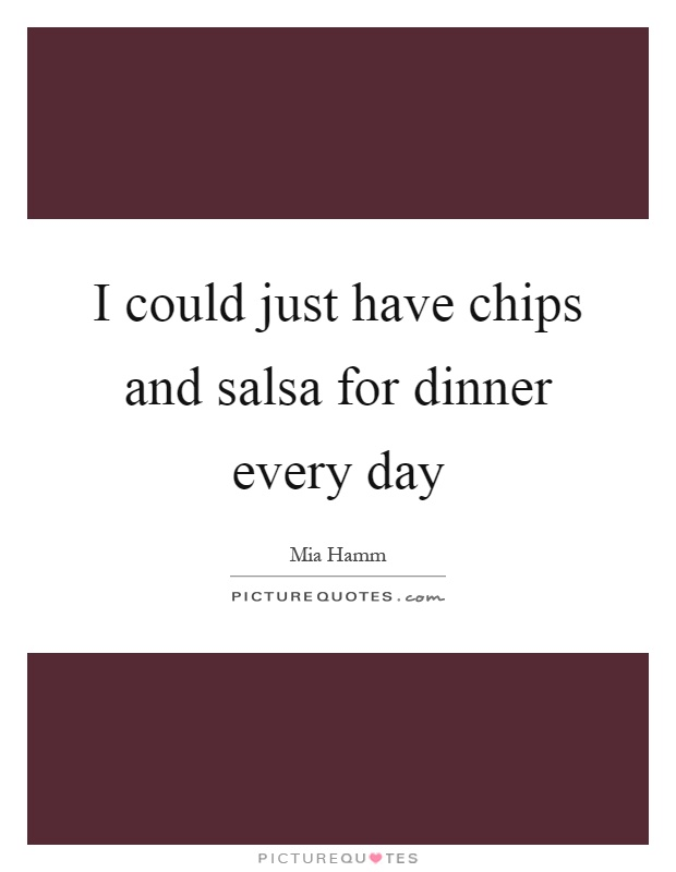 I could just have chips and salsa for dinner every day Picture Quote #1