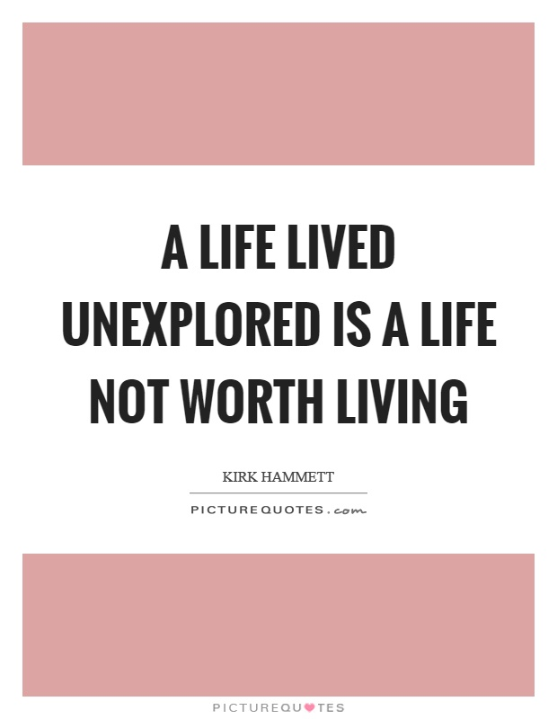 A life lived unexplored is a life not worth living Picture Quote #1