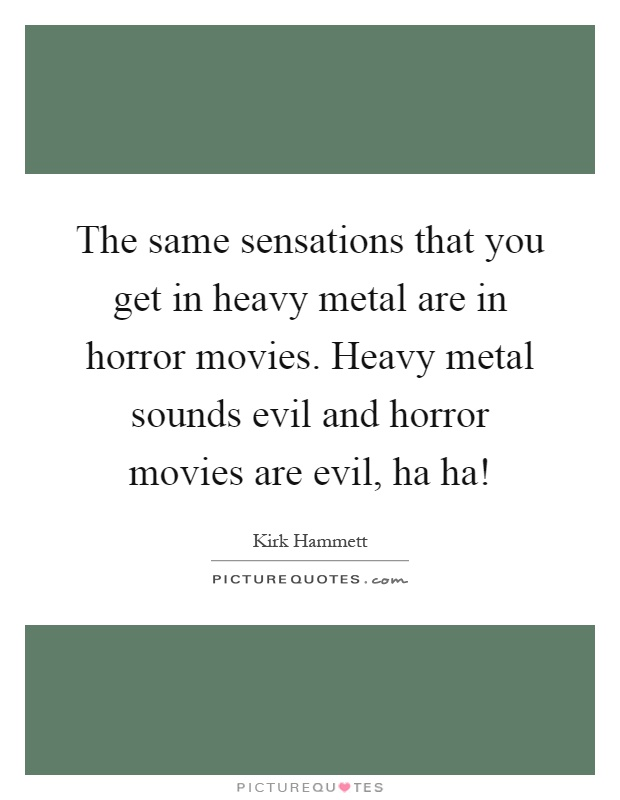 The same sensations that you get in heavy metal are in horror movies. Heavy metal sounds evil and horror movies are evil, ha ha! Picture Quote #1