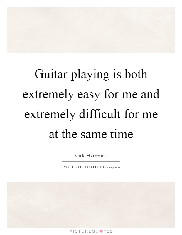 Guitar playing is both extremely easy for me and extremely difficult for me at the same time Picture Quote #1
