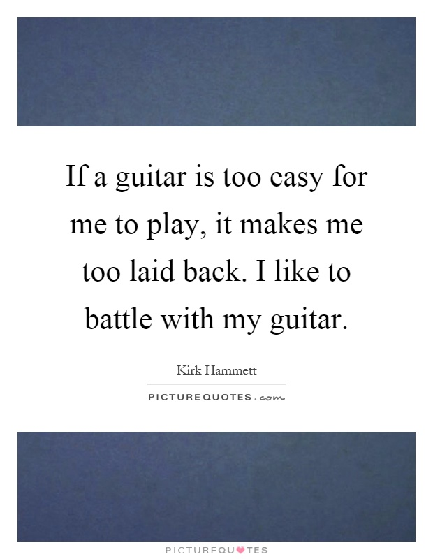 If a guitar is too easy for me to play, it makes me too laid back. I like to battle with my guitar Picture Quote #1