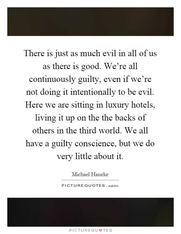 There is just as much evil in all of us as there is good. We're all continuously guilty, even if we're not doing it intentionally to be evil. Here we are sitting in luxury hotels, living it up on the the backs of others in the third world. We all have a guilty conscience, but we do very little about it Picture Quote #1