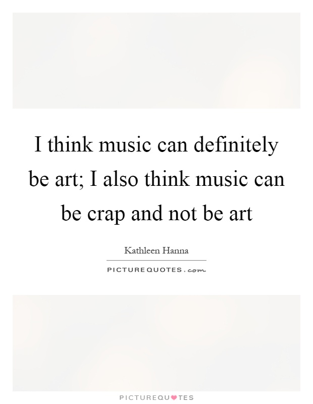 I think music can definitely be art; I also think music can be crap and not be art Picture Quote #1