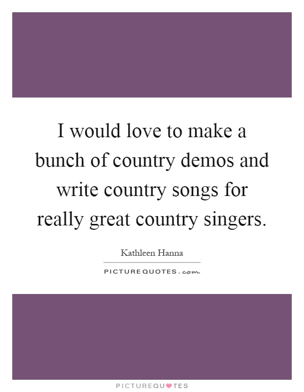 I would love to make a bunch of country demos and write country songs for really great country singers Picture Quote #1
