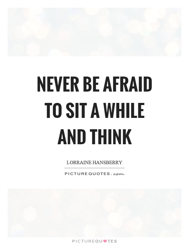 Never be afraid to sit a while and think Picture Quote #1