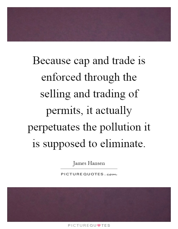 Because cap and trade is enforced through the selling and trading of permits, it actually perpetuates the pollution it is supposed to eliminate Picture Quote #1