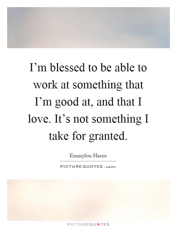 I'm blessed to be able to work at something that I'm good at, and that I love. It's not something I take for granted Picture Quote #1