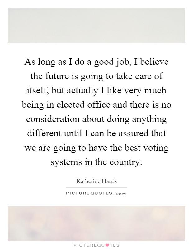 As long as I do a good job, I believe the future is going to take care of itself, but actually I like very much being in elected office and there is no consideration about doing anything different until I can be assured that we are going to have the best voting systems in the country Picture Quote #1