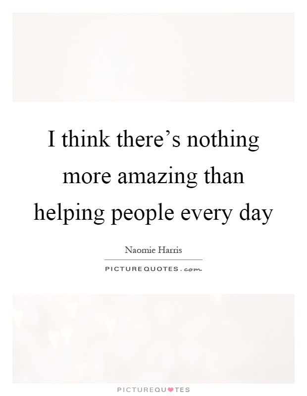 I think there's nothing more amazing than helping people every day Picture Quote #1