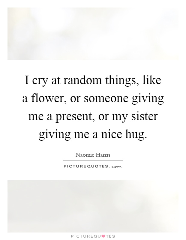 I cry at random things, like a flower, or someone giving me a present, or my sister giving me a nice hug Picture Quote #1