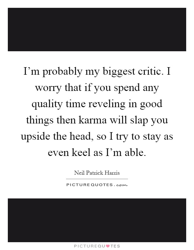 I'm probably my biggest critic. I worry that if you spend any quality time reveling in good things then karma will slap you upside the head, so I try to stay as even keel as I'm able Picture Quote #1